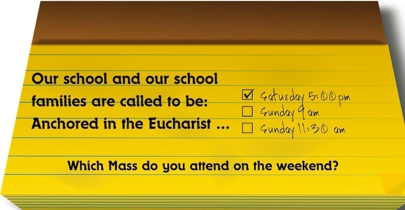 Our school and our school families are called to be: Anchored in the Eucharist ... ?Which mass will you attend this weekend? Sat 5? Sun 9? 11:30?