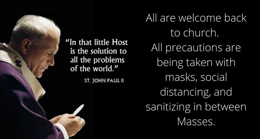 All are welcome back to church. All precautions are being taken with masks, social distancing, and sanitizing in between Masses.