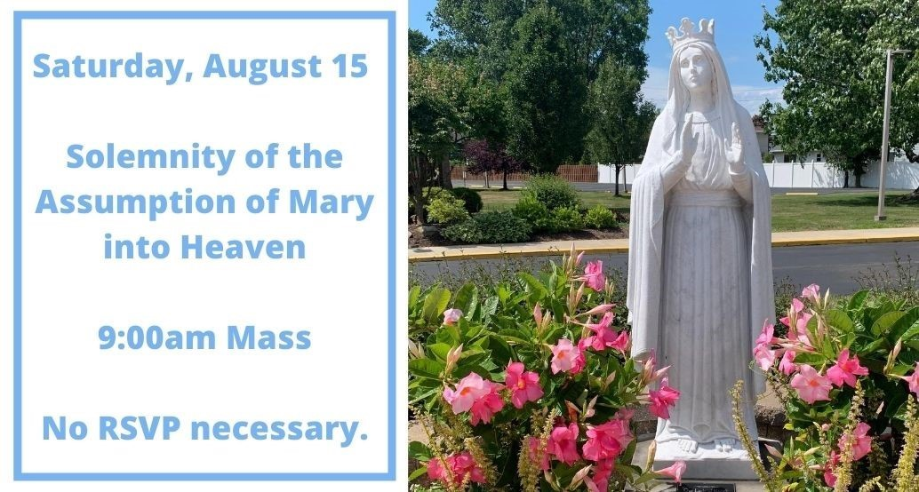 Saturday, August 15 is the Solemnity of the Assumption of Mary into Heaven. Mass will be at 9:00am. No RSVP necessary.