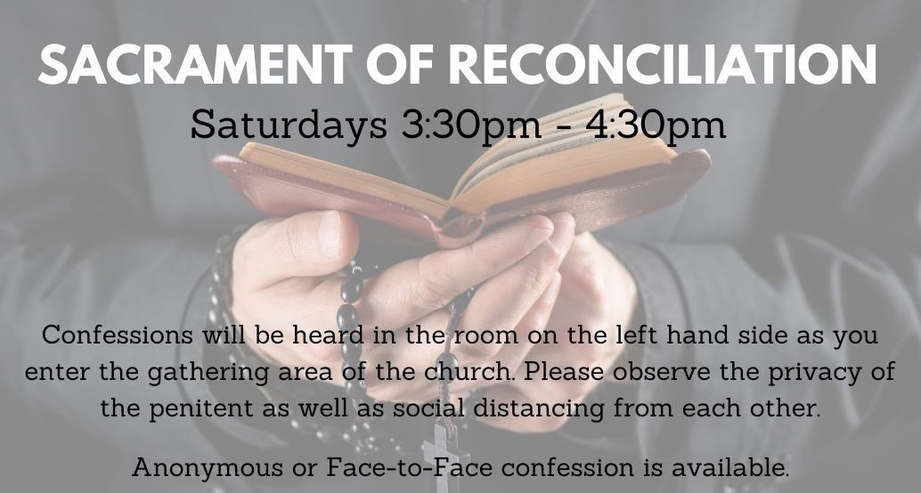reconciliation saturdays 3:30-4:30 Confessions will be heardin the room on the left hand side as you enter the gathering area of the church. Please observe the privacy of the penitent as well as social distancing from each other.